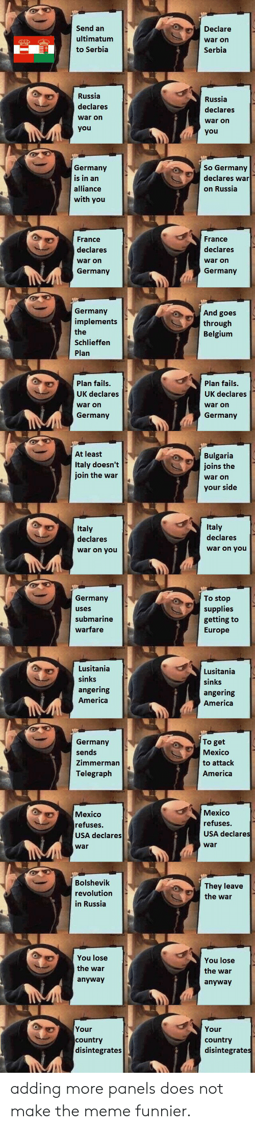 America, Belgium, and Meme: Send an  Declare  ultimatum  war on  to Serbia  Serbia  Russia  Russia  declares  declares  war on  war on  you  you  Germany  is in an  So Germany  declares war  alliance  on Russia  with you  France  France  declares  declares  war on  war on  Germany  Germany  Germany  implements  And goes  through  Belgium  the  Schlieffen  Plan  Plan fails.  Plan fails.  UK declares  UK declares  war on  war on  Germany  Germany  At least  Bulgaria  joins the  Italy doesn't  join the war  war on  your side  Italy  Italy  declares  declares  war on you  war on you  To stop  Germany  supplies  getting to  Europe  uses  submarine  warfare  Lusitania  Lusitania  sinks  sinks  angering  angering  America  America  To get  Germany  sends  Mexico  Zimmerman  to attack  America  Telegraph  Mexico  Mexico  refuses.  refuses.  USA declares  USA declares  war  war  Bolshevik  They leave  revolution  the war  in Russia  You lose  You lose  the war  the war  anyway  anyway  Your  Your  country  disintegrates  country  disintegrates adding more panels does not make the meme funnier.