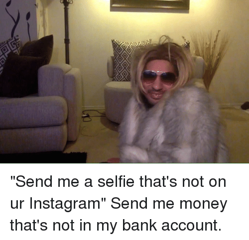 Funny Instagram And Money Send Me A Selfie That S Not On Ur