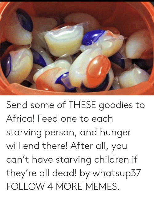 goodies: Send some of THESE goodies to Africa! Feed one to each starving person, and hunger will end there! After all, you can't have starving children if they're all dead! by whatsup37 FOLLOW 4 MORE MEMES.