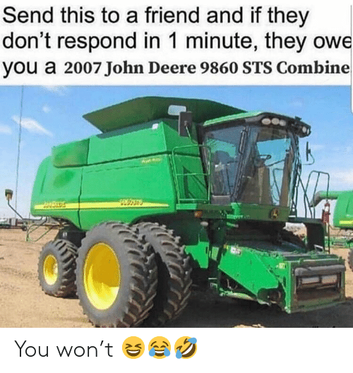 Memes, John Deere, and 🤖: Send this to a friend and if they  don't respond in 1 minute, they owe  you a 2007 John Deere 9860 STS Combine You won't 😆😂🤣