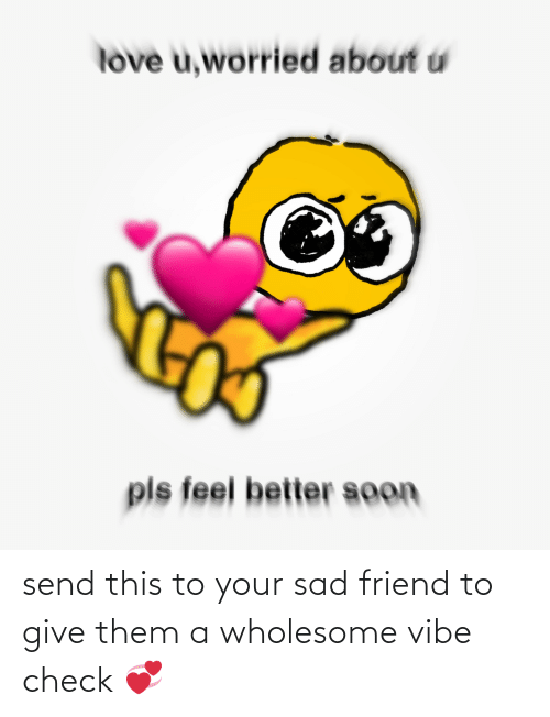 Wholesome: send this to your sad friend to give them a wholesome vibe check 💞