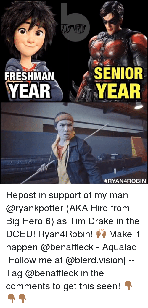 Drake, Vision, and Justice League: SENIOR  YEAR YEAR  IG IBLERDVISION  FRESHMAN  Repost in support of my man @ryankpotter (AKA Hiro from Big Hero 6) as Tim Drake in the DCEU! Ryan4Robin! 🙌🏾 Make it happen @benaffleck - Aqualad [Follow me at @blerd.vision] -- Tag @benaffleck in the comments to get this seen! 👇🏾👇🏾👇🏾