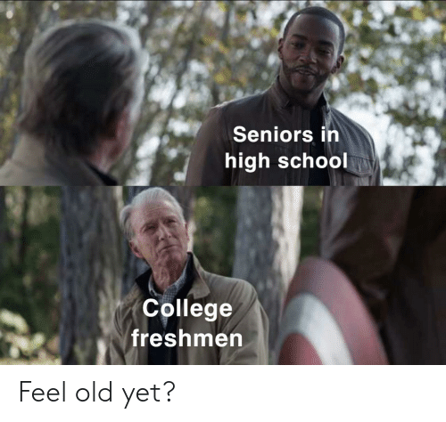 Feel Old Yet: Seniors in  high school  College  freshmen Feel old yet?