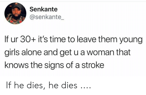 Being Alone, Girls, and Time: Senkante  @senkante  If ur 30+ it's time to leave them young  girls alone and get u a woman that  knows the signs of a stroke If he dies, he dies ....