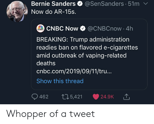 Bernie Sanders, Trump, and Vaping: @SenSanders 51m  Bernie Sanders  Now do AR-15s.  CNBC Now  @CNBCnow 4h  CNBC  EESKING  BREAKING: Trump administration  readies ban on flavored e-cigarettes  amid outbreak of vaping-related  deaths  cnbc.com/2019/09/11/tru...  Show this thread  462  t25,421  24.9K Whopper of a tweet