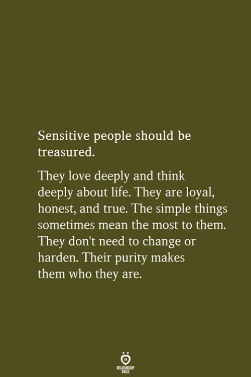 Life, Love, and True: Sensitive people should be  treasured.  They love deeply and think  deeply about life. They are loyal,  honest, and true. The simple things  sometimes mean the most to them.  They don't need to change or  harden. Their purity makes  them who they are.  RELATIONSHIP  LES