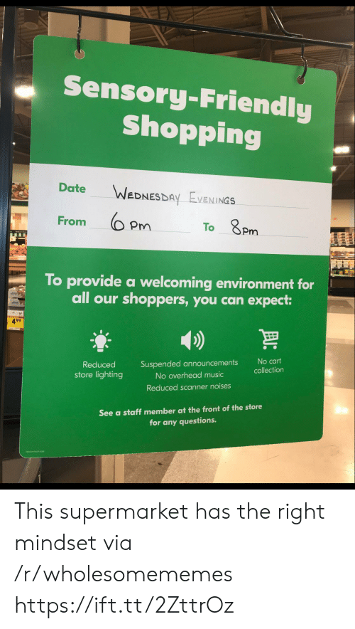 8Pm: Sensory-Friendly  Shopping  Date  WEDNESDAY EVENINGS  From  To 8Pm  To provide a welcoming environment for  all our shoppers, you can expect:  499  No cart  Suspended announcements  Reduced  collection  store lighting  No overhead music  Reduced scanner noises  See a staff member at the front of the store  for any questions. This supermarket has the right mindset via /r/wholesomememes https://ift.tt/2ZttrOz