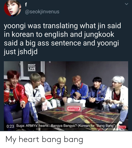 "Translating: @seokiinvenus  yoongi was translating what jin said  in korean to english and jungkook  said a big ass sentence and yoongi  just jshdjd  MOST  LIVE  REQUFSTED  0:23 Suga: ARMYs' hearts...Bangya Bangya? (Korean for ""Bang Bang"") My heart bang bang"