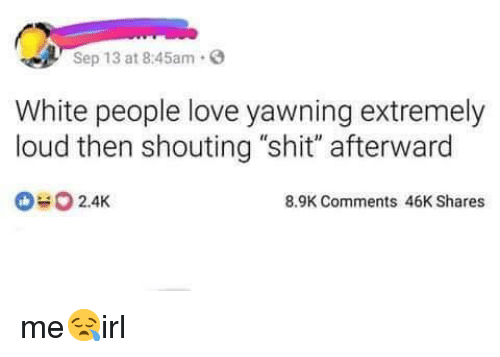 "Love, Shit, and White People: Sep 13 at 8:45am.  White people love yawning extremely  loud then shouting ""shit"" afterward  2.4K  8.9K Comments 46K Shares me😪irl"
