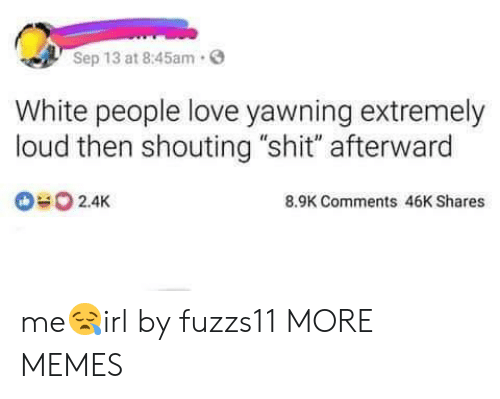 "Dank, Love, and Memes: Sep 13 at 8:45am.  White people love yawning extremely  loud then shouting ""shit"" afterward  2.4K  8.9K Comments 46K Shares me😪irl by fuzzs11 MORE MEMES"
