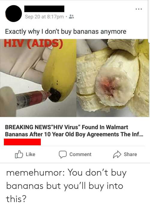 "Tumblr, Walmart, and Blog: Sep 20 at 8:17pm.  Exactly why I don't buy bananas anymore  HIV (AID  S)  BREAKING NEWS""HIV Virus"" Found In Walmart  Bananas After 10 Year Old Boy Agreements The Inf...  Like  Comment  Share memehumor:  You don't buy bananas but you'll buy into this?"