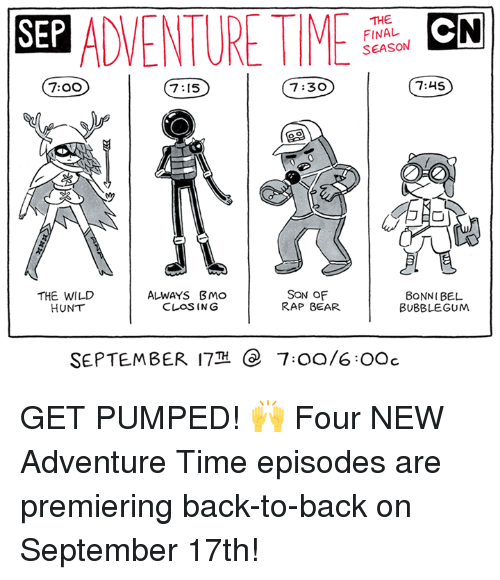 rapped: SEP ADVENTURMCN  THE  FINAL  SEASON  7:00  7:15  7:30  7:45  THE WILD  HUNT  ALWAYS BMo  CLOSING  SON OF  RAP BEAR  BONNI BEL  BUBBLEGUM  SEPTEMBER 17  e  7:00/6OOc GET PUMPED! 🙌  Four NEW Adventure Time episodes are premiering back-to-back on September 17th!