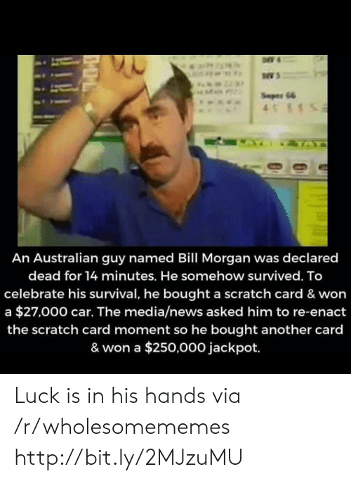 News, Http, and Scratch: Seper 66  4S1  IZTA  An Australian guy named Bill Morgan was declared  dead for 14 minutes. He somehow survived. To  celebrate his survival, he bought a scratch card & won  a $27,000 car. The media/news asked him to re-enact  the scratch card moment so he bought another card  & won a $250,000 jackpot. Luck is in his hands via /r/wholesomememes http://bit.ly/2MJzuMU