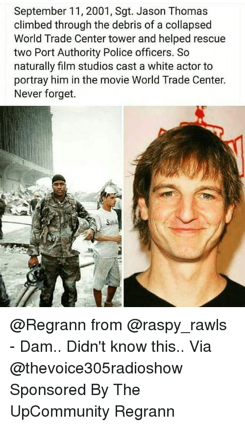 Centere: September 11, 2001, Sgt. Jason Thomas  climbed through the debris of a collapsed  World Trade Center tower and helped rescue  two Port Authority Police officers. So  naturally film studios cast a white actor to  portray him in the movie World Trade Center.  Never forget. @Regrann from @raspy_rawls - Dam.. Didn't know this.. Via @thevoice305radioshow Sponsored By The UpCommunity Regrann