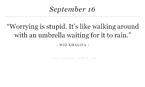 "wiz: September 16  ""Worrying is stupid. It's like walking around  with an umbrella waiting for it to rain.""  WIZ KHALIFA"