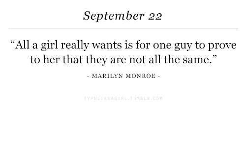 "Girl, Marilyn Monroe, and All The: September 22  ""All a girl really wants is for one guy to prove  to her that they are not all the same.""  MARILYN MONROE-"
