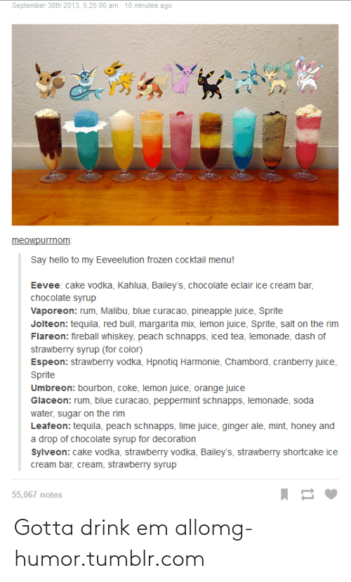umbreon: September 30th 2013, 5:25:00 am - 10 minutes ago  meowpurrnom:  Say hello to my Eeveelution frozen cocktail menu!  Eevee: cake vodka, Kahlua, Bailey's, chocolate eclair ice cream bar,  chocolate syrup  Vaporeon: rum, Malibu, blue curacao, pineapple juice, Sprite  Jolteon: tequila, red bull, margarita mix, lemon juice, Sprite, salt on the rim  Flareon: fireball whiskey, peach schnapps, iced tea, lemonade, dash of  strawberry syrup (for color)  Espeon: strawberry vodka, Hpnotiq Harmonie, Chambord, cranberry juice,  Sprite  Umbreon: bourbon, coke, lemon juice, orange juice  Glaceon: rum, blue curacao, peppermint schnapps, lemonade, soda  water, sugar on the rim  Leafeon: tequila, peach schnapps, lime juice, ginger ale, mint, honey and  a drop of chocolate syrup for decoration  Sylveon: cake vodka, strawberry vodka, Bailey's, strawberry shortcake ice  cream bar, cream, strawberry syrup  55,067 notes Gotta drink em allomg-humor.tumblr.com