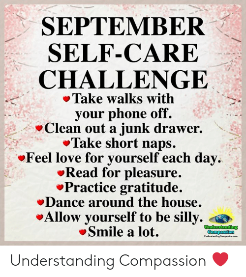 pleasure: SEPTEMBER  SELF-CARE  CHALLENGE  Take walks with  your phone off.  Clean out a junk drawer.  Take short naps.  Feel love for yourself each day  Read for pleasure.  Practice gratitude.  Dance around the house.  Allow yourself to be silly.  Smile a lot.  Understanding  Compassion  UndertandingCempaion.cem Understanding Compassion ❤️
