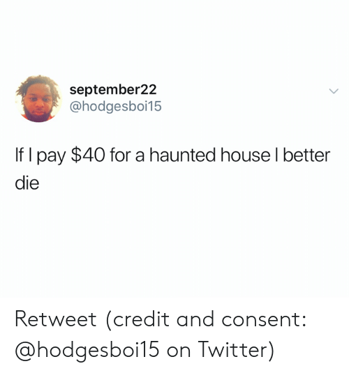 Twitter, Haunted, and For: september22  @hodgesboi15  If I pay $40 for a haunted houselbetter  die Retweet (credit and consent: @hodgesboi15 on Twitter)
