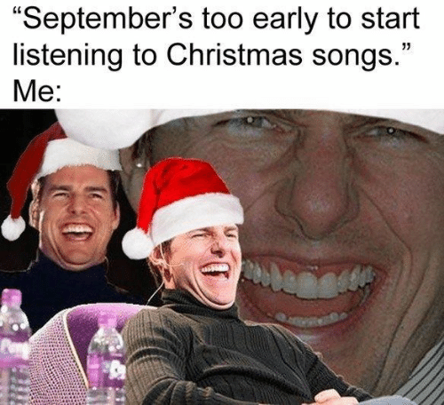 "Christmas, Songs, and Christmas Songs: ""September's too early to start  listening to Christmas songs.""  Me:"
