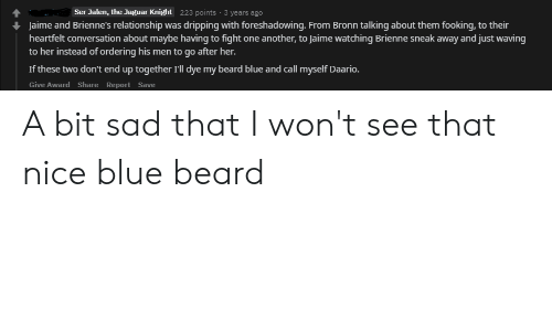 Beard, Blue, and Jaguar: Ser Jalen, the Jaguar Knight  223 points 3 years ago  Jaime and Brienne's relationship was dripping with foreshadowing. From Bronn talking about them fooking, to their  heartfelt conversation about maybe having to fight one another, to Jaime watching Brienne sneak away and just waving  to her instead of ordering his men to go after her.  If these two don't end up together 'll dye my beard blue and call myself Daario.  Give Award Share Report Save A bit sad that I won't see that nice blue beard