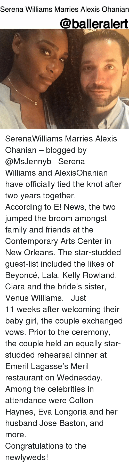 Beyonce, Ciara, and Family: Serena Williams Marries Alexis Ohanian  @balleralert SerenaWilliams Marries Alexis Ohanian – blogged by @MsJennyb ⠀⠀⠀⠀⠀⠀⠀ ⠀⠀⠀⠀⠀⠀⠀ Serena Williams and AlexisOhanian have officially tied the knot after two years together. ⠀⠀⠀⠀⠀⠀⠀ ⠀⠀⠀⠀⠀⠀⠀ According to E! News, the two jumped the broom amongst family and friends at the Contemporary Arts Center in New Orleans. The star-studded guest-list included the likes of Beyoncé, Lala, Kelly Rowland, Ciara and the bride's sister, Venus Williams. ⠀⠀⠀⠀⠀⠀⠀ ⠀⠀⠀⠀⠀⠀⠀ Just 11 weeks after welcoming their baby girl, the couple exchanged vows. Prior to the ceremony, the couple held an equally star-studded rehearsal dinner at Emeril Lagasse's Meril restaurant on Wednesday. Among the celebrities in attendance were Colton Haynes, Eva Longoria and her husband Jose Baston, and more. ⠀⠀⠀⠀⠀⠀⠀ ⠀⠀⠀⠀⠀⠀⠀ Congratulations to the newlyweds!