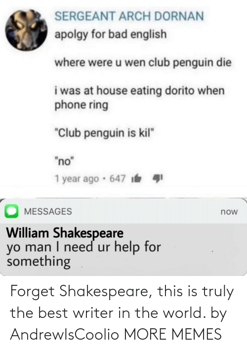 "eating: SERGEANT ARCH DORNAN  apolgy for bad english  where were u wen club penguin die  i was at house eating dorito when  phone ring  ""Club penguin is kil""  ""no""  1 year ago · 647 i  MESSAGES  now  William Shakespeare  yo man I need ur help for  something Forget Shakespeare, this is truly the best writer in the world. by AndrewIsCoolio MORE MEMES"