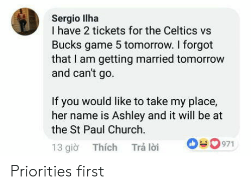 gio: Sergio llha  I have 2 tickets for the Celtics vs  Bucks game 5 tomorrow. I forgot  that I am getting married tomorrow  and can't go  If you would like to take my place,  her name is Ashley and it will be at  the St Paul Church  13 gio Thích Trá loi 0971 Priorities first