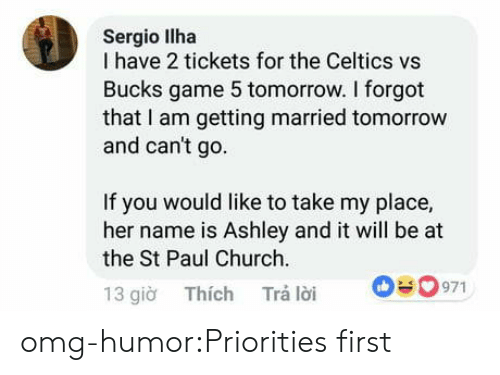 gio: Sergio llha  I have 2 tickets for the Celtics vs  Bucks game 5 tomorrow. I forgot  that I am getting married tomorrow  and can't go  If you would like to take my place,  her name is Ashley and it will be at  the St Paul Church  13 gio Thích Trá loi 0971 omg-humor:Priorities first