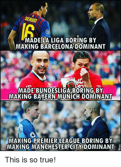 Barcelona, Memes, and Premier League: SERGIO  MADE LA LIGA BORING BY  MAKING BARCELONA DOMINANT  123  MADE BUNDESLIGA BORING BY  MAKING BAYERN MUNICH DOMINANT  MAKING PREMIER LEAGUE BORING BY  MAKING MANCHESTER CITY DOMINANT This is so true!