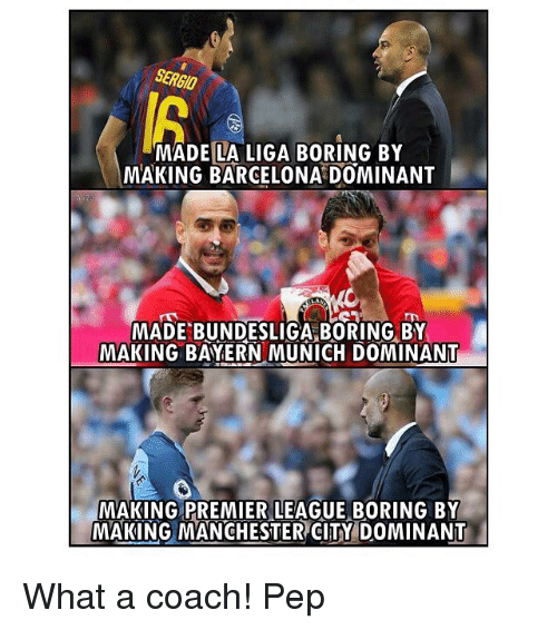 Barcelona, Memes, and Premier League: SERGIO  MADE LA LIGA BORING BY  MAKING BARCELONA DOMINANT  MADE BUNDESLIGA BORING BY  MAKING BAYERN MUNICH DOMINANT  MAKING PREMIER LEAGUE BORING BY  -MAKING MANCHESTER)CITY DOMINANT What a coach! Pep