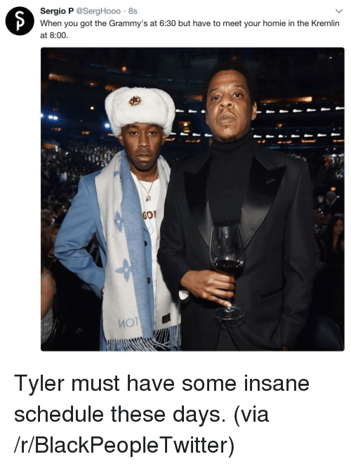 The Grammys: Sergio P @SergHooo 8s  When you got the Grammy's at 6:30 but have to meet your homie in the Kremlin  at 8:00.  GOP <p>Tyler must have some insane schedule these days. (via /r/BlackPeopleTwitter)</p>