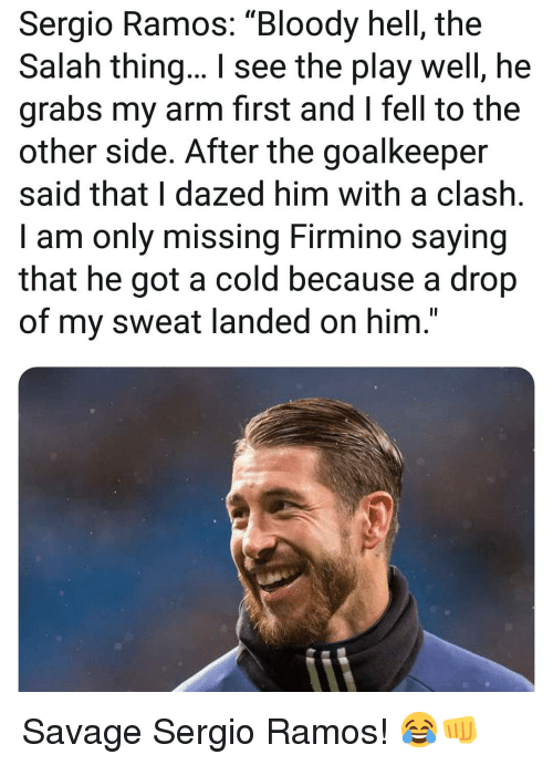 "Memes, Savage, and Cold: Sergio Ramos: ""Bloody hell, the  Salah thing... I see the play well, he  grabs my arm first and I fell to the  other side. After the goalkeeper  said that I dazed him with a clash.  I am only missing Firmino saying  that he got a cold because a drop  of my sweat landed on him."" Savage Sergio Ramos! 😂👊"