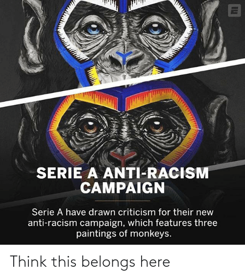 serie a: SERIE A ANTI-RACISM  CAMPAIGN  Serie A have drawn criticism for their new  anti-racism campaign, which features three  paintings of monkeys. Think this belongs here