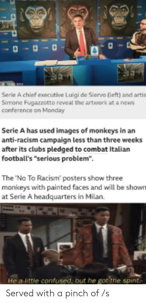 "serie a: Serie A chief executive Luigi de Siervo (left) and artis  Simone Fugazzotto reveal the artworik at a news  conference on Monday  Serie A has used images of monkeys in an  anti-racism campaign less than three weeks  after its clubs pledged to combat Italian  football's ""serious problem"".  The 'No To Racism' posters show three  monkeys with painted faces and will be shown  at Serie A headquarters in Milan.  He a littie confused, but he got the spint. Served with a pinch of /s"
