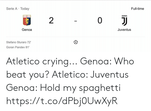 Crying, Memes, and Juventus: Serie A Today  Full-time  JUUENTUS  2  0  Genoa  Juventus  Stefano Sturaro 72'  Goran Pandev 81 Atletico crying... Genoa: Who beat you? Atletico: Juventus Genoa: Hold my spaghetti https://t.co/dPbj0UwXyR