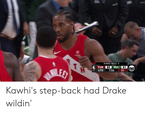 Drake, Wildin, and Back: SERIES TIED 2-2  85 MIL 81  4TH 7:56 24 Kawhi's step-back had Drake wildin'