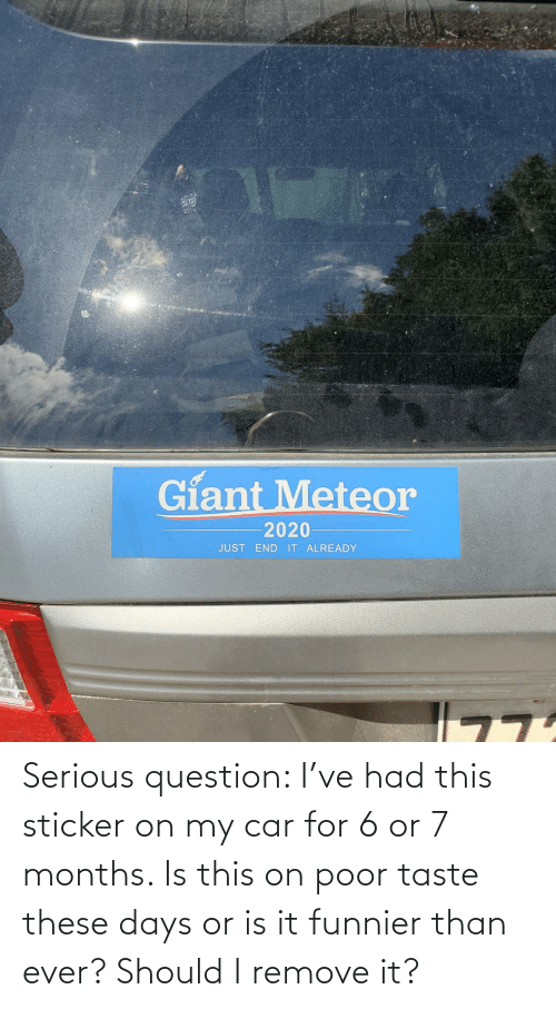 question: Serious question: I've had this sticker on my car for 6 or 7 months. Is this on poor taste these days or is it funnier than ever? Should I remove it?