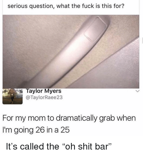 """Ironic, Shit, and Fuck: serious question, what the fuck is this for?  Taylor Myers  @TaylorRaee23  For my mom to dramatically grab when  I'm going 26 in a 25 It's called the """"oh shit bar"""""""