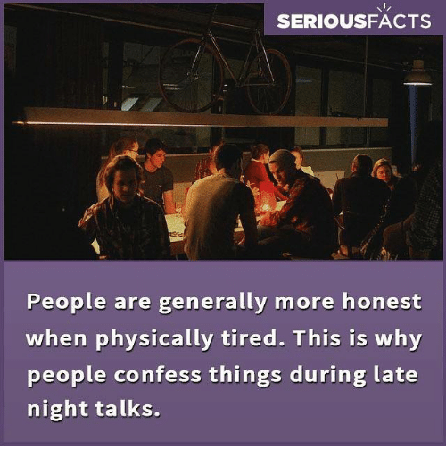 Physicic: SERIOUSFACTS  People are generally more honest  when physically tired. This is why  people confess things during late  night talks.