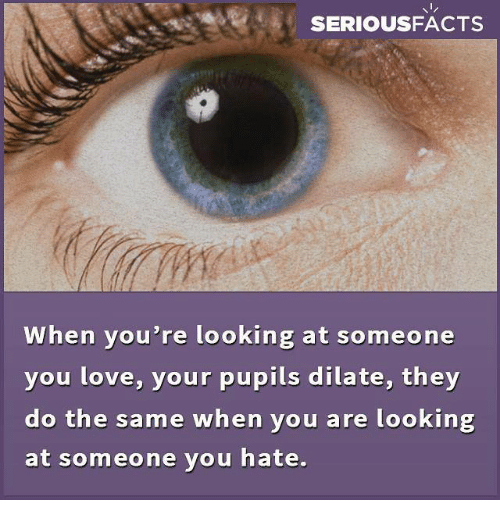 Dilatant: SERIOUSFACTS  When you're looking at someone  you love, your pupils dilate, they  do the same when you are looking  at someone you hate.