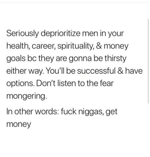 Mongering: Seriously deprioritize men in your  health, career, spirituality, & money  goals bc they are gonna be thirsty  either way. You'll be successful & have  options. Don't listen to the fear  mongering.  In other words: fuck niggas, get  money