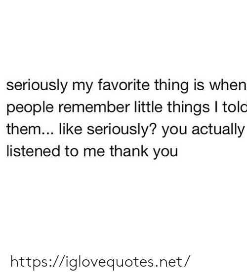 Thank You, Net, and Them: seriously my favorite thing is when  people remember little things I tolc  them... like seriously? you actually  listened to me thank you https://iglovequotes.net/