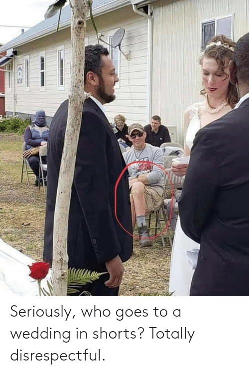 who: Seriously, who goes to a wedding in shorts? Totally disrespectful.