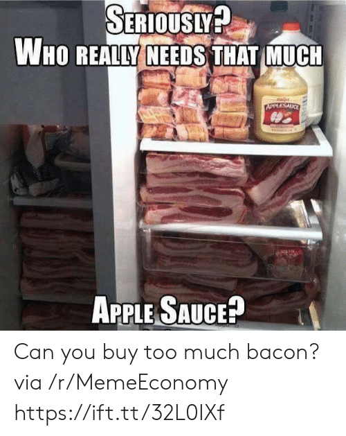 Bacon: SERIOUSLY?  WHO REALLY NEEDS THAT MUCH  uler  APPLESAUCE  APPLE SAUCE? Can you buy too much bacon? via /r/MemeEconomy https://ift.tt/32L0IXf