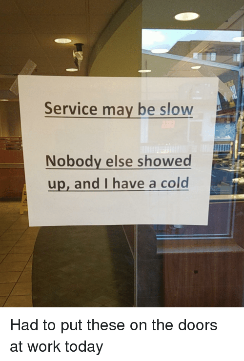 Have A Cold: Service may be slow  Nobody else showed  up, and I have a cold Had to put these on the doors at work today