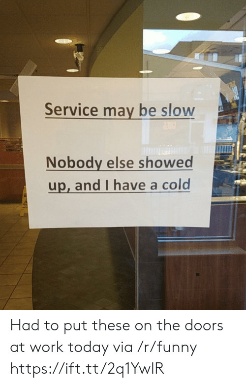Have A Cold: Service may be slow  Nobody else showed  up, and I have a cold Had to put these on the doors at work today via /r/funny https://ift.tt/2q1YwIR