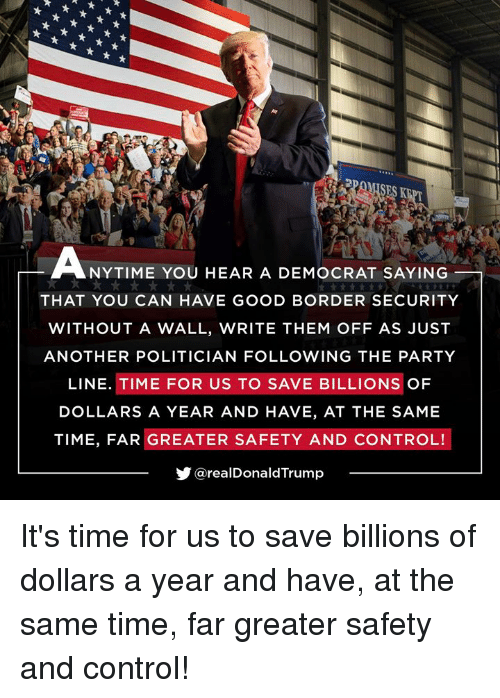 Party, Control, and Good: SES K  NYTIME YOU HEAR A DEMOCRAT SAYING  THAT YOU CAN HAVE GOOD BORDER SECURITY  WITHOUT A WALL, WRITE THEM OFF AS JUST  ANOTHER POLITICIAN FOLLOWING THE PARTY  LINE. TIME FOR US TO SAVE BILLIONS OF  DOLLARS A YEAR AND HAVE, AT THE SAME  TIME, FAR GREATER SAFETY AND CONTROL!  步@realDonaldTrump It's time for us to save billions of dollars a year and have, at the same time, far greater safety and control!