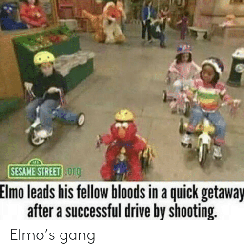 Bloods, Drive By, and Elmo: SESAME STREET og  Elmo leads his fellow bloods in a quick getaway  after a successful drive by shooting. Elmo's gang