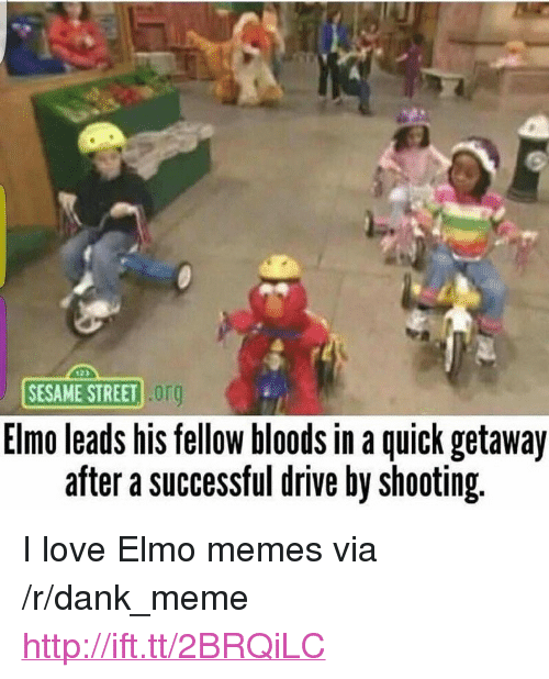 "Bloods: SESAME STREET Or  Elmo leads his fellow bloods in a quick getaway  after a successful drive by shooting. <p>I love Elmo memes via /r/dank_meme <a href=""http://ift.tt/2BRQiLC"">http://ift.tt/2BRQiLC</a></p>"